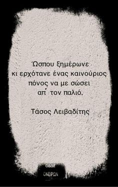 Until day broke and a new pain was coming to save me from the old one. Tasos Leivaditis