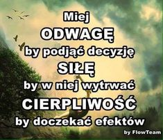 Miej odwage, sile i cierpliwosc. Do tego dodaj wiare. Motivational Words, Words Quotes, Inspirational Quotes, Study Motivation, Self Development, Good Advice, In My Feelings, True Colors, Motto