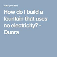 How do I build a fountain that uses no electricity? - Quora