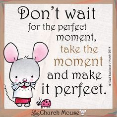 Don't wait for the perfect moment, take the moment and make it perfect. ~ Little Church Mouse