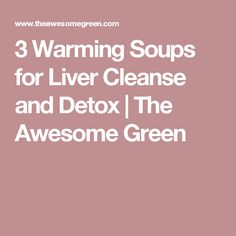 3 Warming Soups for Liver Cleanse and Detox | The Awesome Green