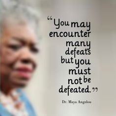 """Good thought to take you through the bumpy times in your career. """"You may encounter many defeats but you must not be defeated.""""Dr Maya Angelou"""