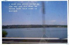 I wish you still loved me the way you did when we drove down this road in Montauk