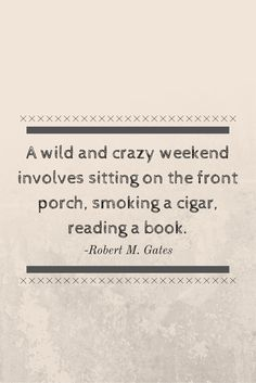 """""""A wild and crazy weekend involves sitting on the front porch, smoking a cigar, reading a book."""" -Robert M. Gates"""