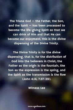 The Triune God — the Father, the Son, and the Spirit — has been processed to become the life-giving Spirit so that we can drink of Him and that He can become our enjoyment; this is the divine dispensing of the Divine Trinity. The Divine Trinity is for the divine dispensing, that is, for the distribution of God into the believers in Christ; the Father as the origin is the fountain, the Son as the expression is the spring, and the Spirit as the transmission is the flow.... More at…