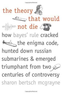 The Theory That Would Not Die: How Bayes' Rule Cracked the Enigma Code, Hunted Down Russian Submarines, and Emerged Triumphant from Two Centuries of Controversy by Sharon Bertsch McGrayne, http://www.amazon.com/dp/0300188226/ref=cm_sw_r_pi_dp_xxqUqb0EV9N0D