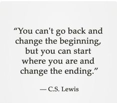 You can't go back and change the beginning but you CAN start where you are and change the ending... C.S. Lewis fabulous quote we think puts into perspective your attitude to always having a chance to begin again despite the failure of the past.