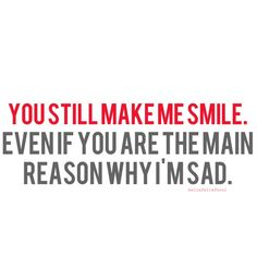 You still make me smile. Even if you are the main reason why I'm sad. ~