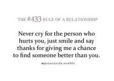 never cry for the person who hurts you, just smile and say thanks for giving me a chance to find someone better than you