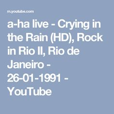 a-ha live - Crying in the Rain (HD), Rock in Rio II, Rio de Janeiro - 26-01-1991 - YouTube