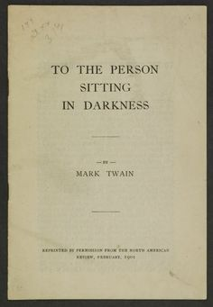 to the person sitting in darkness essay To the person sitting in darkness is an essay by american humorist mark twain published in the north american review in february 1901 it is a satire exposing .