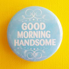 morning handsome | Good Morning Handsome 175 Badge / Button by instantawesome