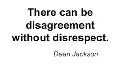 There can be disagreement without disrespect. ~ Dean Jackson ~