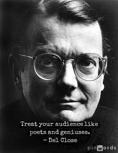 Treat your audience like poets and geniuses. - Del Close    #DCM14 #Quotes #Improv
