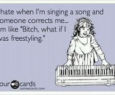 "I hate it when I'm singing a song and someone corrects me. I'm like, ""Bitch, what if I was freestyling?"""