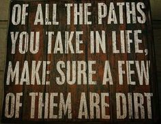 Of all the paths you take in life....