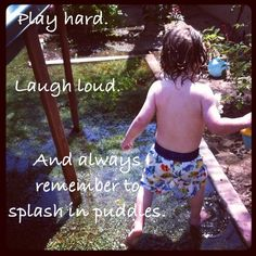 We can learn a lot from our children:  Play hard.  Laugh loud.  And always remember to splash in puddles.