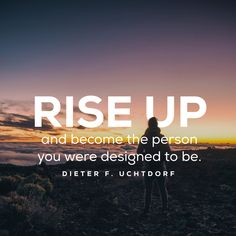 """Rise up and become the person you were designed to be."" -Dieter F. Uchtdorf LDS Quotes"
