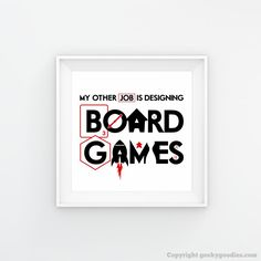 My Other Job is Designing Board Games Posters  What I really want to do is invent the next great board game!  It's a hobby and a passion and my other job. Inspired by a conversation with board game designer, Christopher Chung.  Hang this on the wall or put it in a frame. Hang it at work or at home.  Perfect for the board game geek in your life, for yourself, or your gaming room!