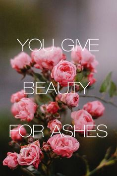 Praying for the Lord to help make beauty out of ashes in your life❤ ~Isaiah 61:3~