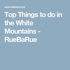 Top Things to do in the White Mountains - RueBaRue