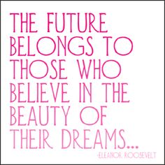 """""""The future belongs to those who believe in the beauty of their dreams"""" – Eleanor Roosevelt"""