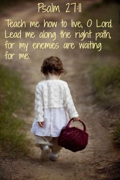 Teach me how to live, O Lord. Lead me along the right path for my enemies are waiting for me. Psalm 27:11...