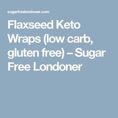 Flaxseed Keto Wraps (low carb, gluten free) – Sugar Free Londoner