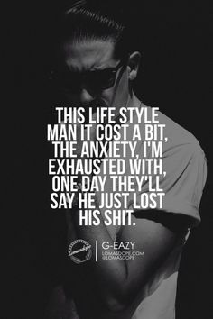 This lifestyle man it cost a bIt, the anxiety, i'm exhausted with, one day they'll say he just lost his shit. G-EAZY