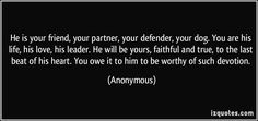 He is your friend, your partner, your defender, your dog. You are his life, his love, his leader. He will be yours, faithful and true, to the last beat of his heart. You owe it to him to be worthy of such devotion. (Anonymous) #quotes #quote #quotations #Anonymous