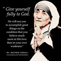"""Mother Teresa - """"Give yourself fully to God. He will use you to accomplish great things on the condition that you believe much more in His love than in your own weakness. Catholic Quotes, Religious Quotes, Spiritual Quotes, Saint Teresa Of Calcutta, Mother Teresa Quotes, Saint Quotes, Catholic Saints, Roman Catholic, Spiritual Inspiration"""