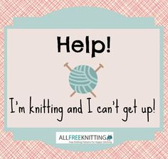 Help! I'm knitting and I can't get up.