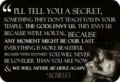 Homer Iliad quote.  I'll tell you a secret, they don't tell you in the temple.  The Gods envy us.  They envy us because we are mortal. Because any moment might be our last. Everything is more beautiful because we're doomed. You will never be lovlier than you are now. We will never be here again. ~ Achilles (Homer, Iliad)