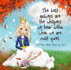 The best answers are the whispers we hear when we are most quiet. ~ Princess Sassy Pants & Co
