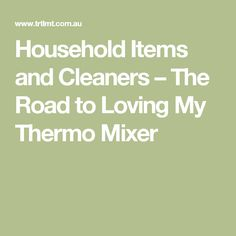 Household Items and Cleaners – The Road to Loving My Thermo Mixer