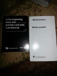 Cards against humanity  Oh right in the history