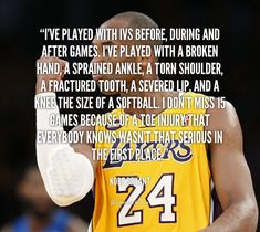 I've played with IVs before, during and after games. I've played with a broken hand, a sprained ankle, a torn shoulder, a fractured tooth, a severed lip, and a knee the size of a softball. I don't miss 15 games because of a toe injury that everybody knows wasn't that serious in the first place. - Kobe Bryant at Lifehack Quotes  Kobe Bryant at quotes.lifehack.org/by-author/kobe-bryant/