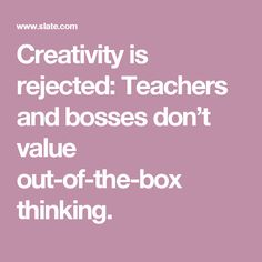 Creativity is rejected: Teachers and bosses don't value out-of-the-box thinking.