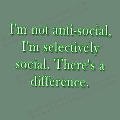 I'm not anti-social, I'm selectively social. There's a difference. on http://www.humormeetscomics.com/im-not-anti-social-im-selectively-social-theres-a-difference/