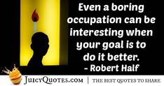 """""""Even a boring occupation can be interesting when your goal is to do it better."""" – Robert Half"""