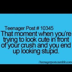 Teenager Post #10345: That moment when you're trying to look cute in front of your crush and you end up looking stupid.