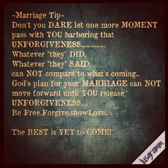 "~Marriage Tip~  Don't you DARE let one more MOMENT pass with YOU harboring that UNFORGIVENESS.............. Whatever ""they"" DID,  Whatever ""they"" SAID,  can NOT compare to what's coming.. God's plan for your MARRIAGE can NOT move forward until YOU release UNFORGIVENESS.... Be Free.Forgive.showLove. The BEST is YET to COME!  #husbandANDwife #tilDEATHdoUSpart #Marriage #TeamMarriage #1man1woman #instagram #instaQuote #jusgramm #Bible #Jesus #Faith #Hope #Love"