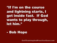 """""""If I'm on the course and lightning starts, I get inside fast. If God wants to play through, let Him."""" -Bob Hope"""