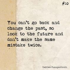 You can't go back and change the past, so look to the future and don't make the same mistake twice.