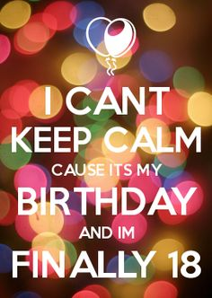 TOMORROW >> FINALLY, IT TOOK SO LONG AND ITS ONLY 1 DAY >> I CANT KEEP CALM CAUSE ITS MY BIRTHDAY AND IM FINALLY 18