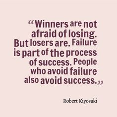 """""""Winners are not afraid of losing. But losers are. Failure is of the process of success. People who avoid failure also avoid success."""" Robert Kiyosaki"""