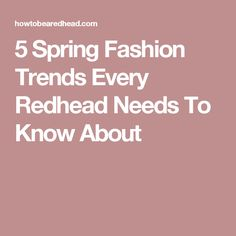 5 Spring Fashion Trends Every Redhead Needs To Know About