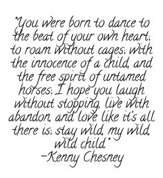 """""""you were born to dance to the beat of your own heart; to roam without cages; with the innocence of a child, and the free spirit of untamed horses; i hope you laugh without st"""