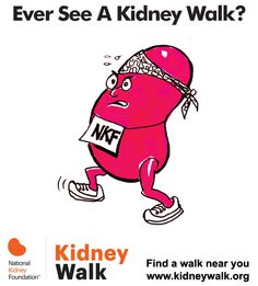 Sign up for a Kidney Walk near you to help fight kidney disease in your community. www.kidneywalk.org