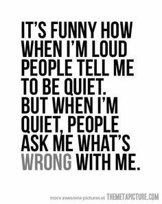 My Life. When I try to be crazy and funny people look at me like I'm nuts but then when I'm my normal self and quiet people always assume I'm pissed off.